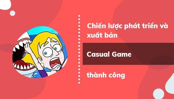 Chiến lược phát triển và ra mắt Casual Game thành công - bài toán không phải ai cũng biết